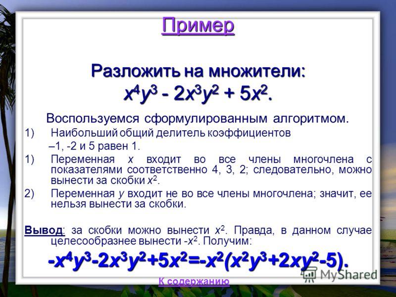 Пример Разложить на множители: x 4 y 3 - 2x 3 y 2 + 5x 2. Воспользуемся сформулированным алгоритмом. 1)Наибольший общий делитель коэффициентов –1, -2 и 5 равен 1. 1)Переменная x входит во все члены многочлена с показателями соответственно 4, 3, 2; сл