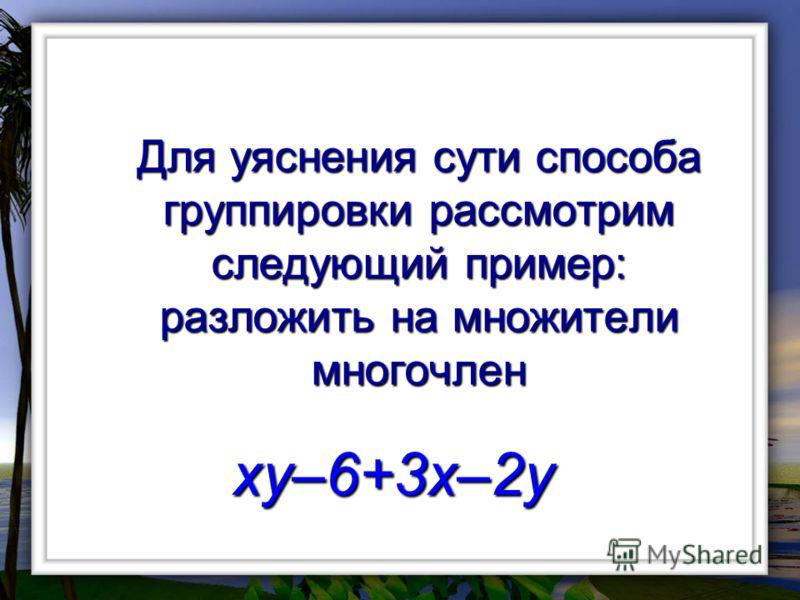 Для уяснения сути способа группировки рассмотрим следующий пример: разложить на множители многочлен xy–6+3x–2y