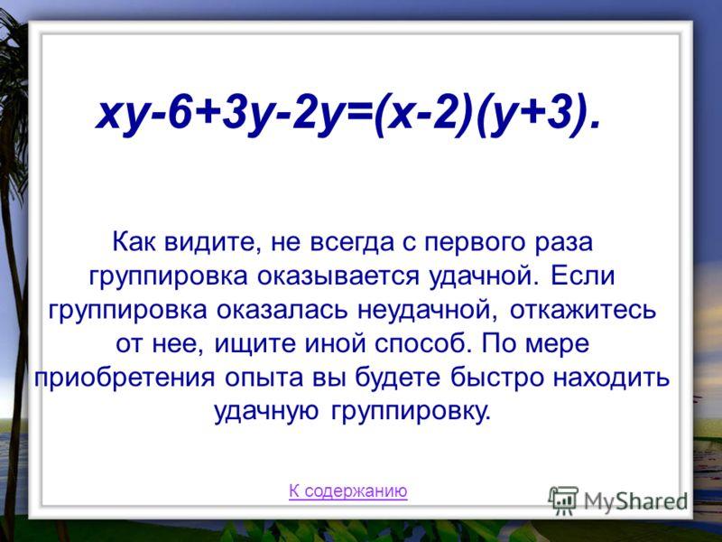 Как видите, не всегда с первого раза группировка оказывается удачной. Если группировка оказалась неудачной, откажитесь от нее, ищите иной способ. По мере приобретения опыта вы будете быстро находить удачную группировку. xy-6+3y-2y=(x-2)(y+3). К содер