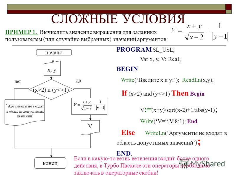 СЛОЖНЫЕ УСЛОВИЯ ПРИМЕР 1. Вычислить значение выражения для заданных пользователем (или случайно выбранных) значений аргументов: PROGRAM SL_USL; Var x, y, V: Real; BEGIN Write(Введите x и y:); ReadLn(x,y); If (x>2) and (y1) Then Begin V := (x+y)/sqrt(