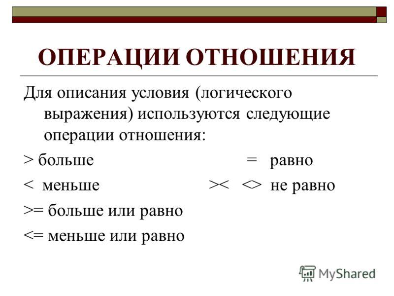 ОПЕРАЦИИ ОТНОШЕНИЯ Для описания условия (логического выражения) используются следующие операции отношения: > больше = равно не равно >= больше или равно