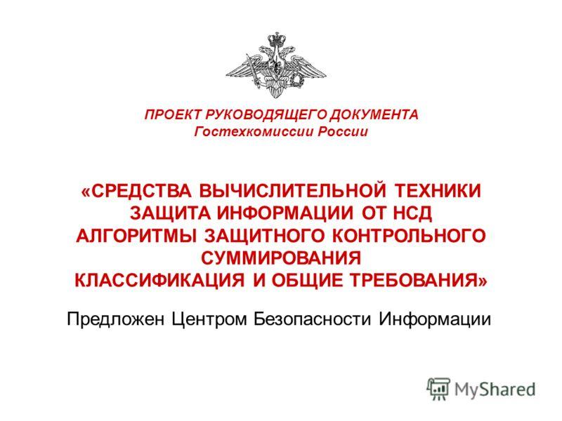 ПРОЕКТ РУКОВОДЯЩЕГО ДОКУМЕНТА Гостехкомиссии России «СРЕДСТВА ВЫЧИСЛИТЕЛЬНОЙ ТЕХНИКИ ЗАЩИТА ИНФОРМАЦИИ ОТ НСД АЛГОРИТМЫ ЗАЩИТНОГО КОНТРОЛЬНОГО СУММИРОВАНИЯ КЛАССИФИКАЦИЯ И ОБЩИЕ ТРЕБОВАНИЯ» Предложен Центром Безопасности Информации