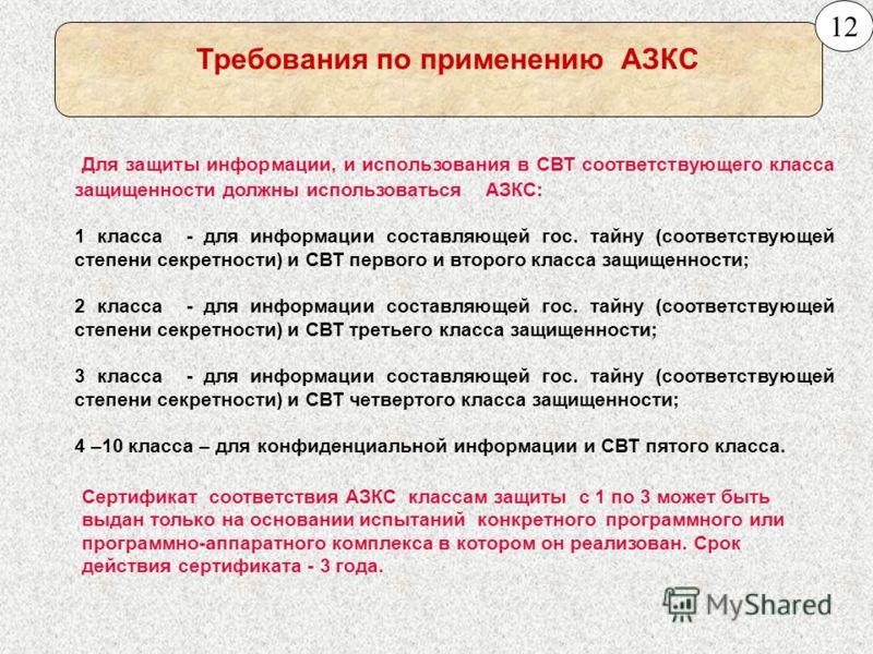 Требования по применению АЗКС Для защиты информации, и использования в СВТ соответствующего класса защищенности должны использоваться АЗКС: 1 класса - для информации составляющей гос. тайну (соответствующей степени секретности) и СВТ первого и второг