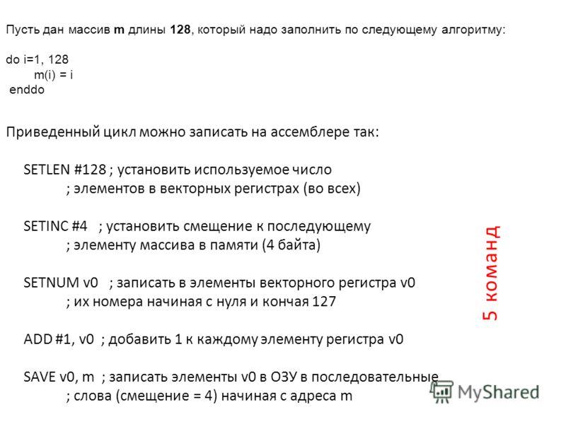 Пусть дан массив m длины 128, который надо заполнить по следующему алгоритму: do i=1, 128 m(i) = i enddo Приведенный цикл можно записать на ассемблере так: SETLEN #128 ; установить используемое число ; элементов в векторных регистрах (во всех) SETINC