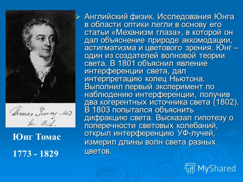 Английский физик. Исследования Юнга в области оптики легли в основу его статьи «Механизм глаза», в которой он дал объяснение природе аккомодации, астигматизма и цветового зрения. Юнг – один из создателей волновой теории света. В 1801 объяснил явление