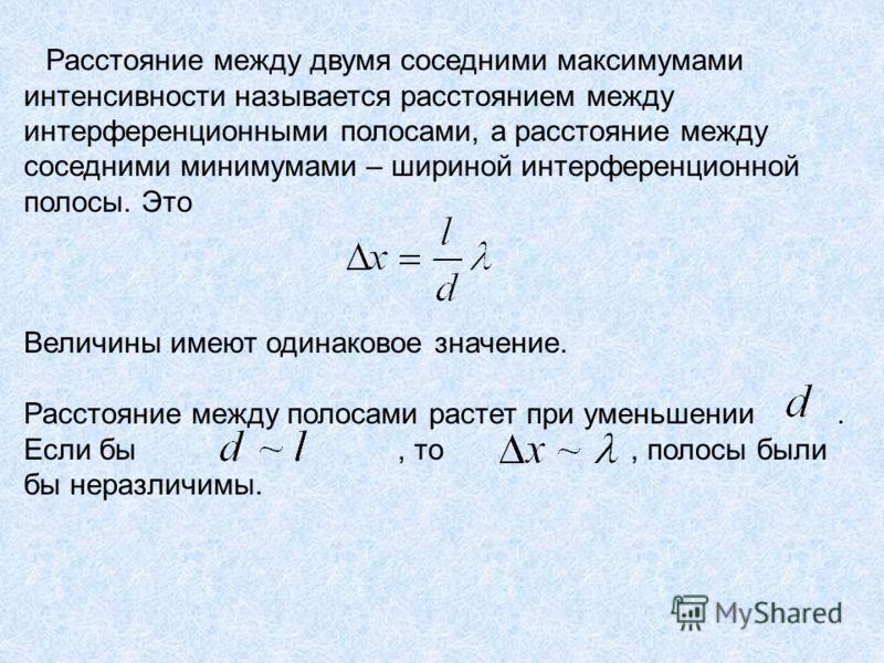 Расстояние между двумя соседними максимумами интенсивности называется расстоянием между интерференционными полосами, а расстояние между соседними минимумами – шириной интерференционной полосы. Это Величины имеют одинаковое значение. Расстояние между