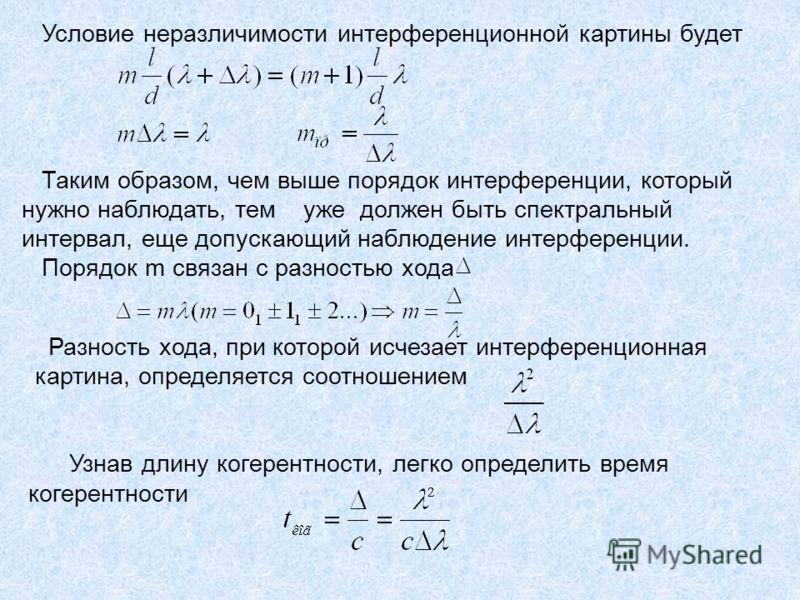 Условие неразличимости интерференционной картины будет Таким образом, чем выше порядок интерференции, который нужно наблюдать, тем уже должен быть спектральный интервал, еще допускающий наблюдение интерференции. Порядок m связан с разностью хода Разн
