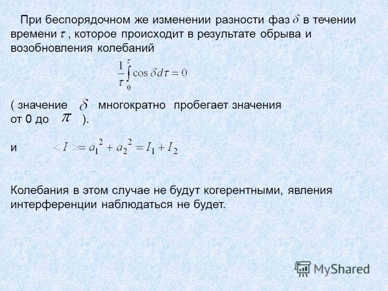 При беспорядочном же изменении разности фаз в течении времени, которое происходит в результате обрыва и возобновления колебаний ( значение многократно пробегает значения от 0 до ). и Колебания в этом случае не будут когерентными, явления интерференци