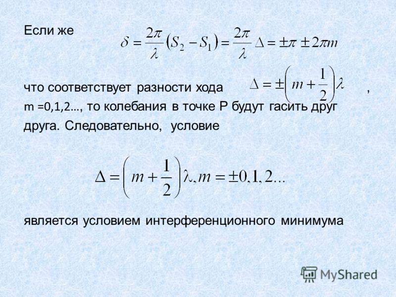 Если же что соответствует разности хода, m =0,1,2…, то колебания в точке Р будут гасить друг друга. Следовательно, условие является условием интерференционного минимума