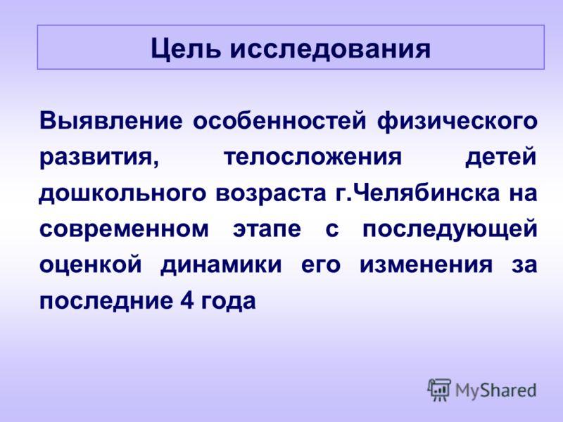 Выявление особенностей физического развития, телосложения детей дошкольного возраста г.Челябинска на современном этапе с последующей оценкой динамики его изменения за последние 4 года Цель исследования