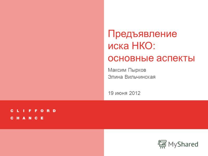 Предъявление иска НКО: основные аспекты Максим Пырков Элина Вильчинская 19 июня 2012