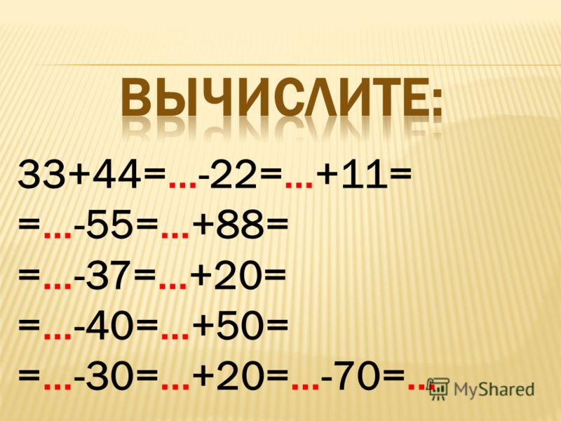 33+44=…-22=…+11= =…-55=…+88= =…-37=…+20= =…-40=…+50= =…-30=...+20=…-70=…