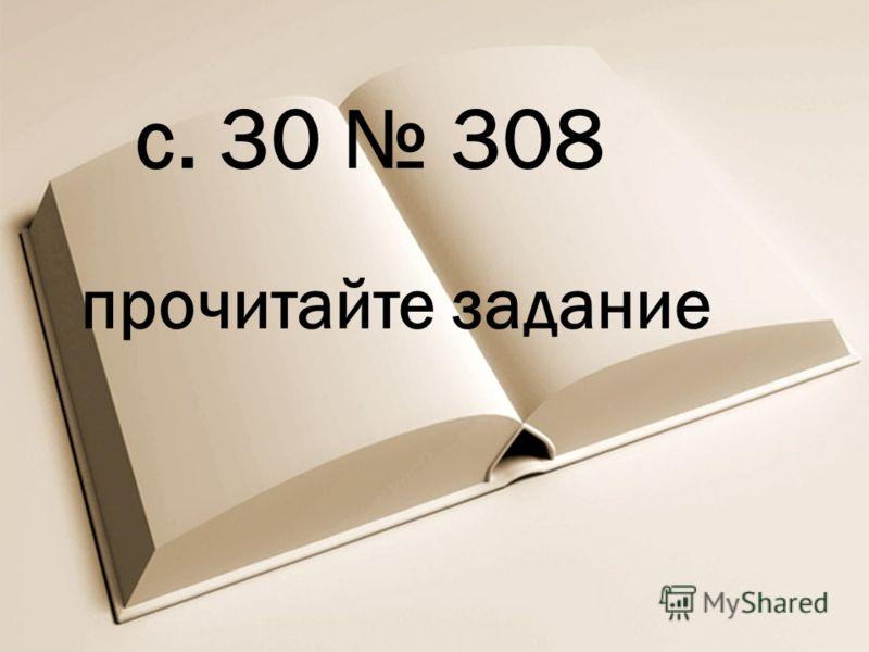 с. 30 308 прочитайте задание