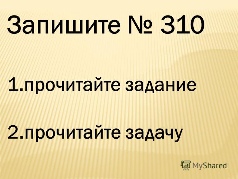 Запишите 310 1.прочитайте задание 2.прочитайте задачу