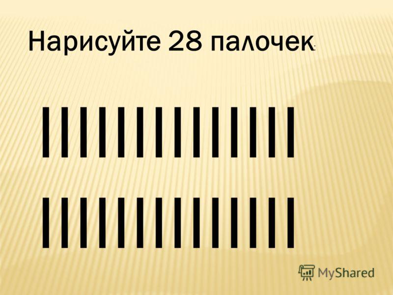 Нарисуйте 28 палочек : IIIIIIIIIIIIII