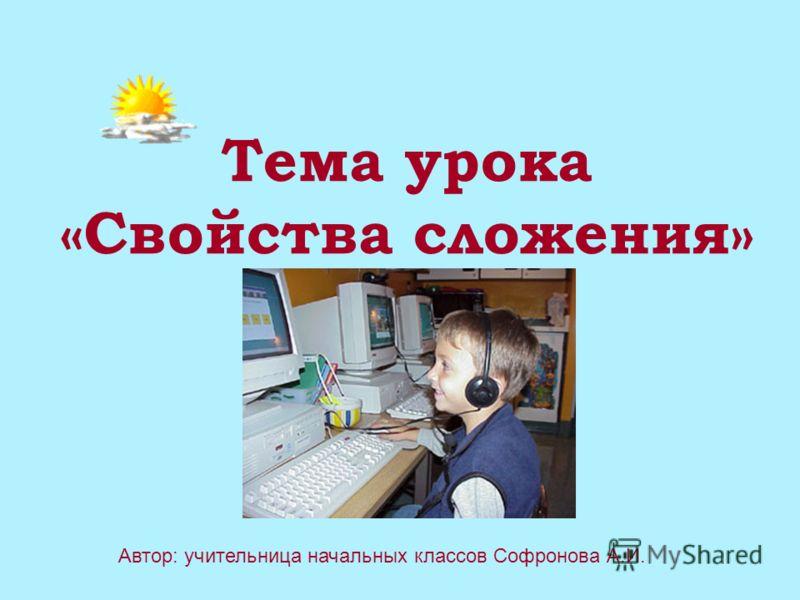 Тема урока «Свойства сложения» Автор: учительница начальных классов Софронова А.И.