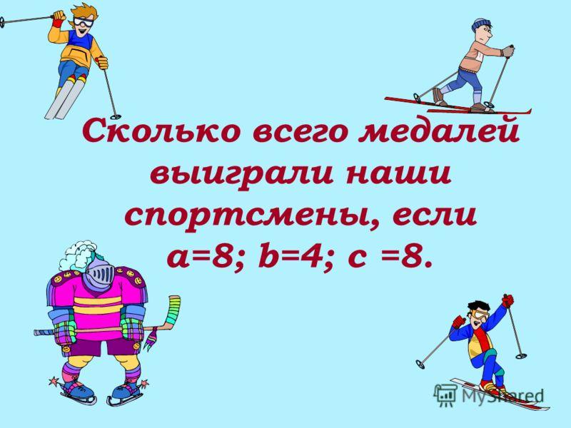 Сколько всего медалей выиграли наши спортсмены, если a=8; b=4; c =8.