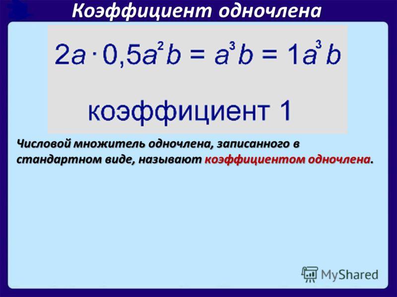 Коэффициент одночлена Числовой множитель одночлена, записанного в стандартном виде, называют коэффициентом одночлена.