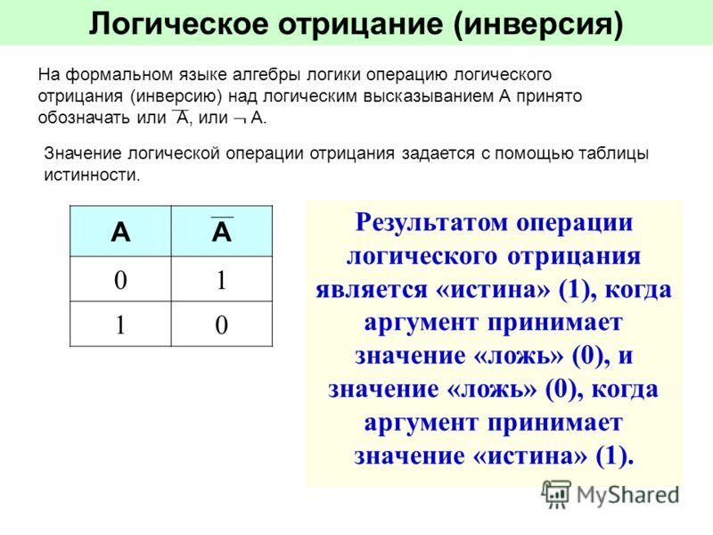 Логическое отрицание (инверсия) На формальном языке алгебры логики операцию логического отрицания (инверсию) над логическим высказыванием А принято обозначать или А, или А. Значение логической операции отрицания задается с помощью таблицы истинности.