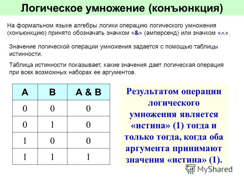 Логическое умножение (конъюнкция) На формальном языке алгебры логики операцию логического умножения (конъюнкцию) принято обозначать значком «&» (амперсенд) или значком « ». Значение логической операции умножения задается с помощью таблицы истинности.