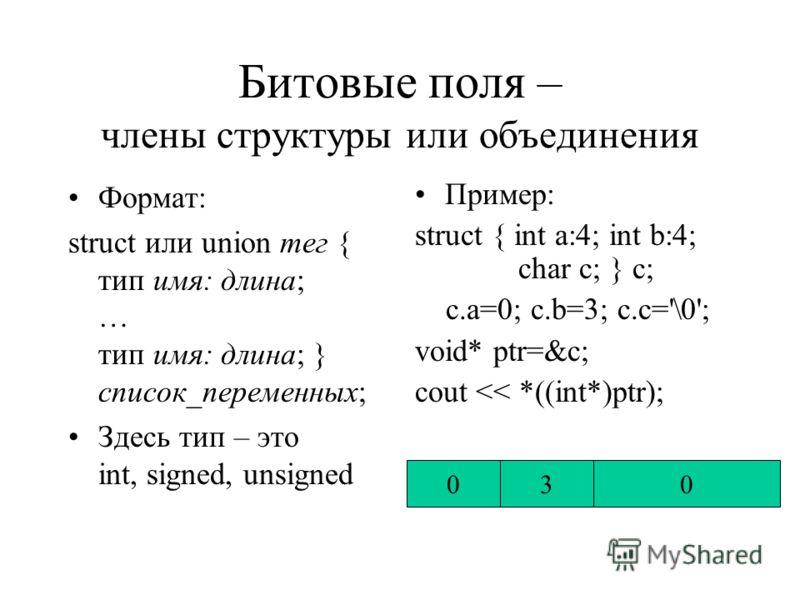 Объединения Формат описания: union тег { тип имя_члена; … тип имя_члена; } список_переменных; Пример: union { int i; struct {char h_b,l_b;} j; } a; il_bh_ba a.j.h_b = \0; a.j.l_b=1; cout