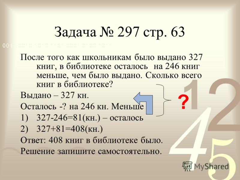 Задача 297 стр. 63 После того как школьникам было выдано 327 книг, в библиотеке осталось на 246 книг меньше, чем было выдано. Сколько всего книг в библиотеке? Выдано – 327 кн. Осталось -? на 246 кн. Меньше 1)327-246=81(кн.) – осталось 2)327+81=408(кн