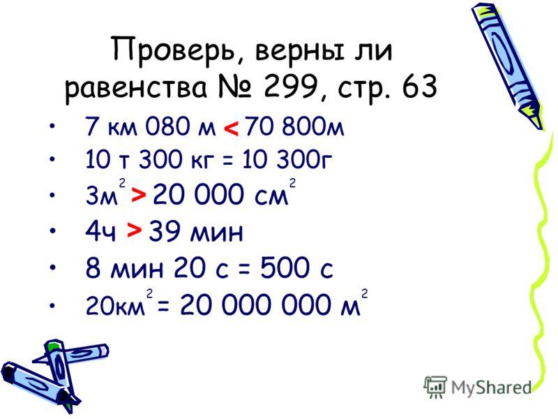 Проверь, верны ли равенства 299, стр. 63 7 км 080 м = 70 800м 10 т 300 кг = 10 300г 3м 2 = 20 000 см 2 4ч = 39 мин 8 мин 20 с = 500 с 20км 2 = 20 000 000 м 2 < > >