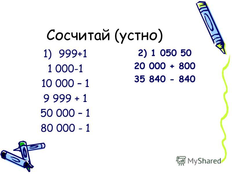 Сосчитай (устно) 1)999+1 1 000-1 10 000 – 1 9 999 + 1 50 000 – 1 80 000 - 1 2) 1 050 50 20 000 + 800 35 840 - 840