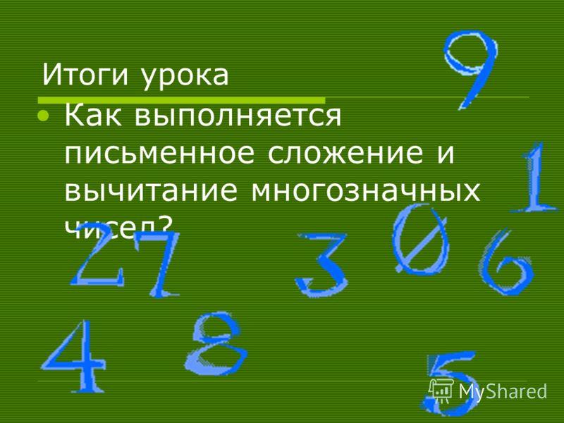 Итоги урока Как выполняется письменное сложение и вычитание многозначных чисел?
