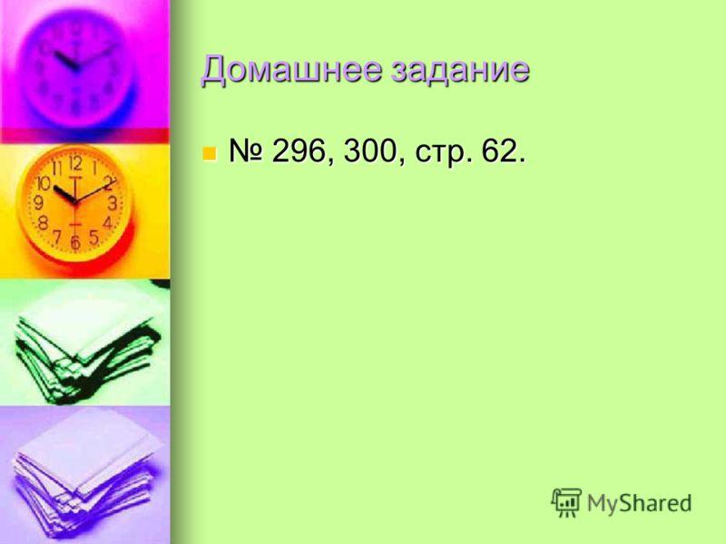 Домашнее задание 296, 300, стр. 62.