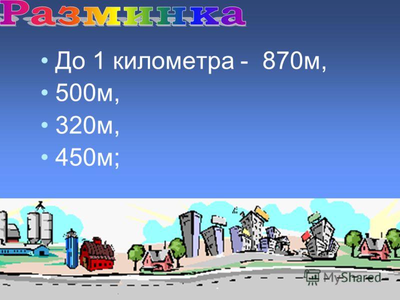 До 1 километра - 870м, 500м, 320м, 450м;
