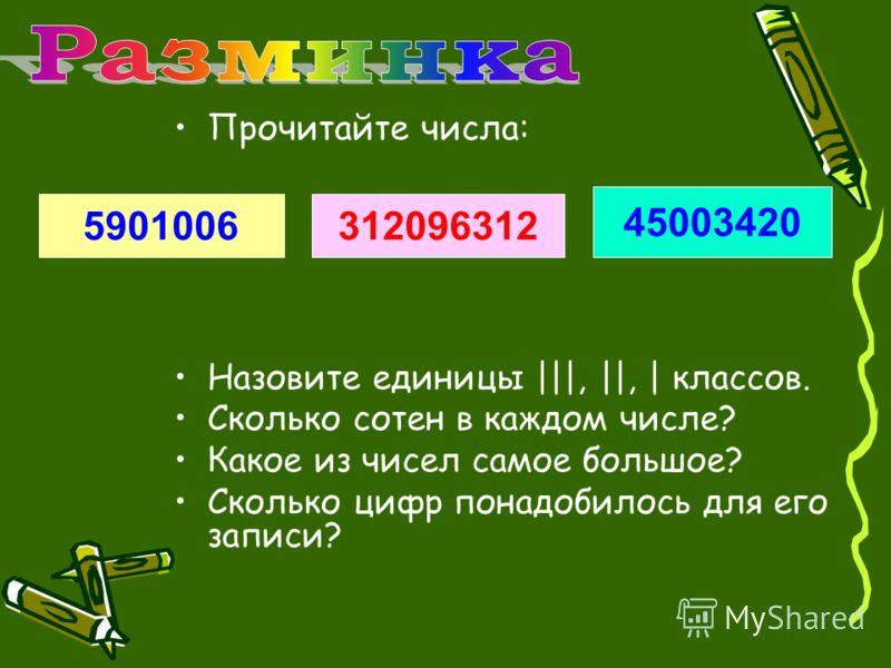 Прочитайте числа: Назовите единицы |||, ||, | классов. Сколько сотен в каждом числе? Какое из чисел самое большое? Сколько цифр понадобилось для его записи? 5901006312096312 45003420