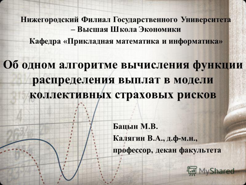 Об одном алгоритме вычисления функции распределения выплат в модели коллективных страховых рисков Бацын М.В. Калягин В.А., д.ф-м.н., профессор, декан факультета Нижегородский Филиал Государственного Университета – Высшая Школа Экономики Кафедра «Прик
