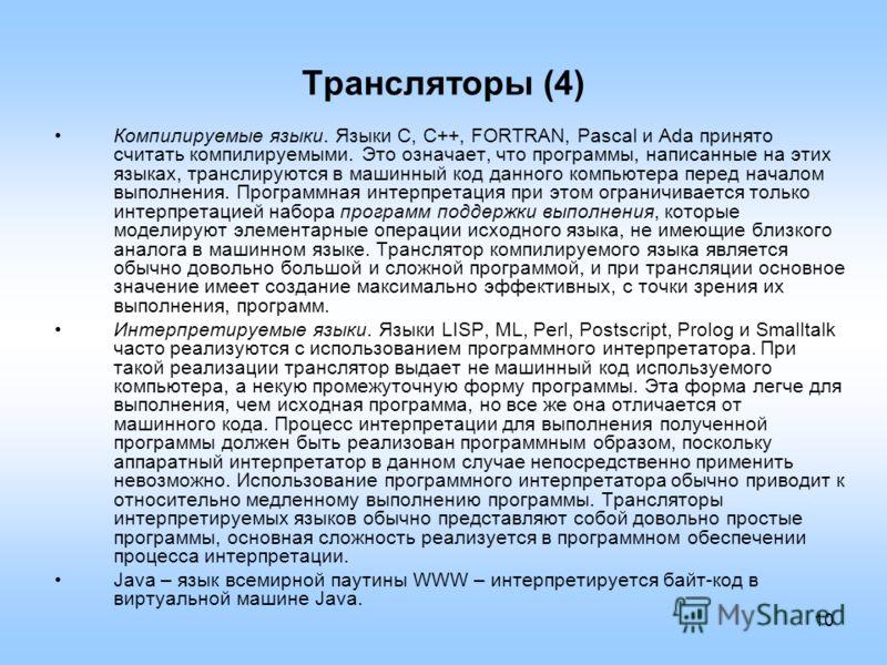 10 Трансляторы (4) Компилируемые языки. Языки C, C++, FORTRAN, Pascal и Ada принято считать компилируемыми. Это означает, что программы, написанные на этих языках, транслируются в машинный код данного компьютера перед началом выполнения. Программная