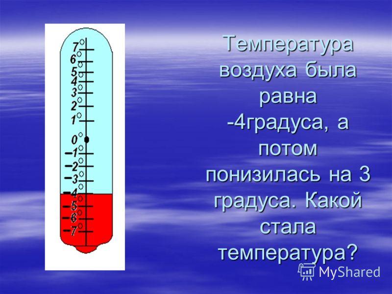 Температура воздуха была равна -4градуса, а потом понизилась на 3 градуса. Какой стала температура?