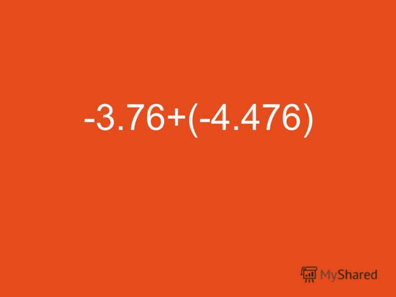 -3.76+(-4.476)