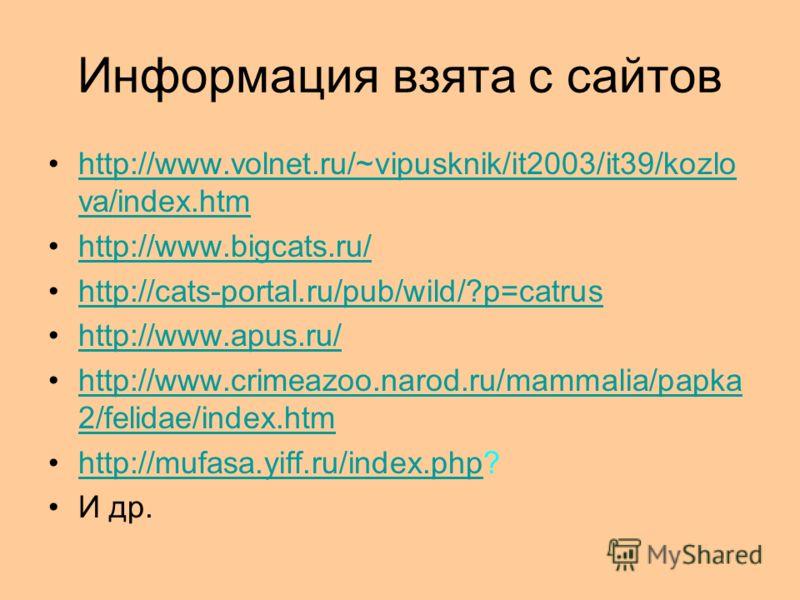 Информация взята с сайтов http://www.volnet.ru/~vipusknik/it2003/it39/kozlo va/index.htmhttp://www.volnet.ru/~vipusknik/it2003/it39/kozlo va/index.htm http://www.bigcats.ru/ http://cats-portal.ru/pub/wild/?p=catrus http://www.apus.ru/ http://www.crim