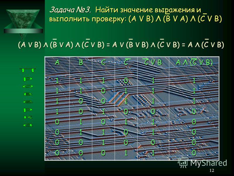 12 Задача 3. Найти значение выражения и выполнить проверку: (A V B) Λ (B V A) Λ (C V B) (A V B) Λ (B V A) Λ (C V B) = A V (B V B) Λ (C V B) = A Λ (C V B) ABCC C V B A Λ (C V B) 111100001100110010010110011010011110110111100000