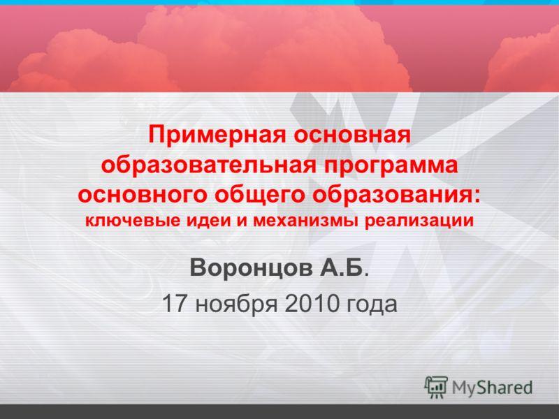 Примерная основная образовательная программа основного общего образования: ключевые идеи и механизмы реализации Воронцов А.Б. 17 ноября 2010 года