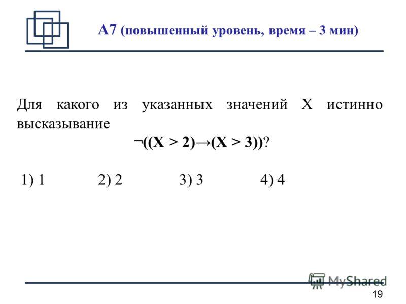 19 A7 (повышенный уровень, время – 3 мин) Для какого из указанных значений X истинно высказывание ¬((X > 2)(X > 3))? 1) 12) 23) 34) 4