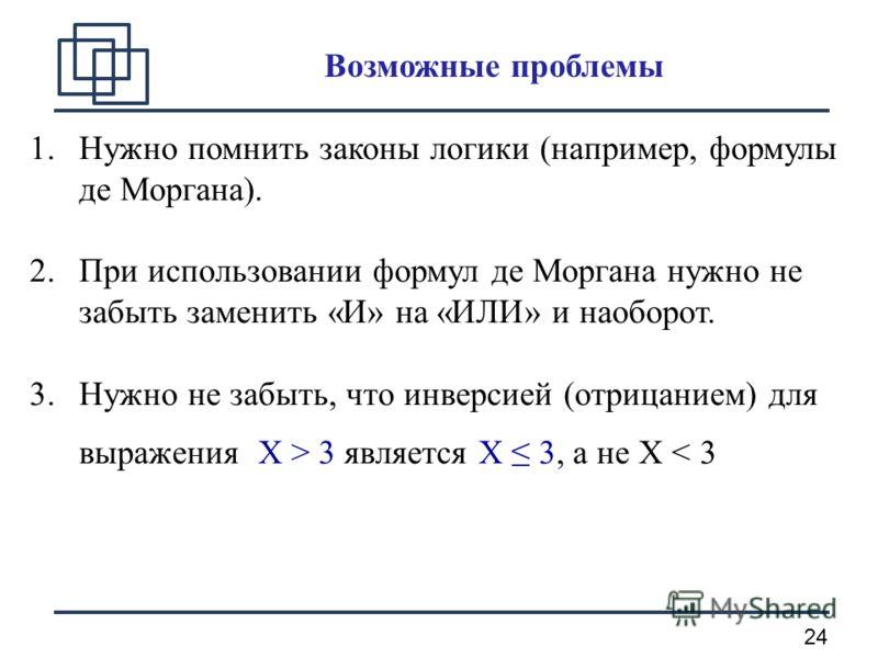 24 Возможные проблемы 1.Нужно помнить законы логики (например, формулы де Моргана). 2.При использовании формул де Моргана нужно не забыть заменить «И» на «ИЛИ» и наоборот. 3.Нужно не забыть, что инверсией (отрицанием) для выражения X > 3 является X 3