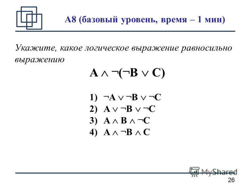 26 A8 (базовый уровень, время – 1 мин) Укажите, какое логическое выражение равносильно выражению A ¬(¬B C) 1)¬A ¬B ¬C 2)A ¬B ¬C 3)A B ¬C 4)A ¬B C