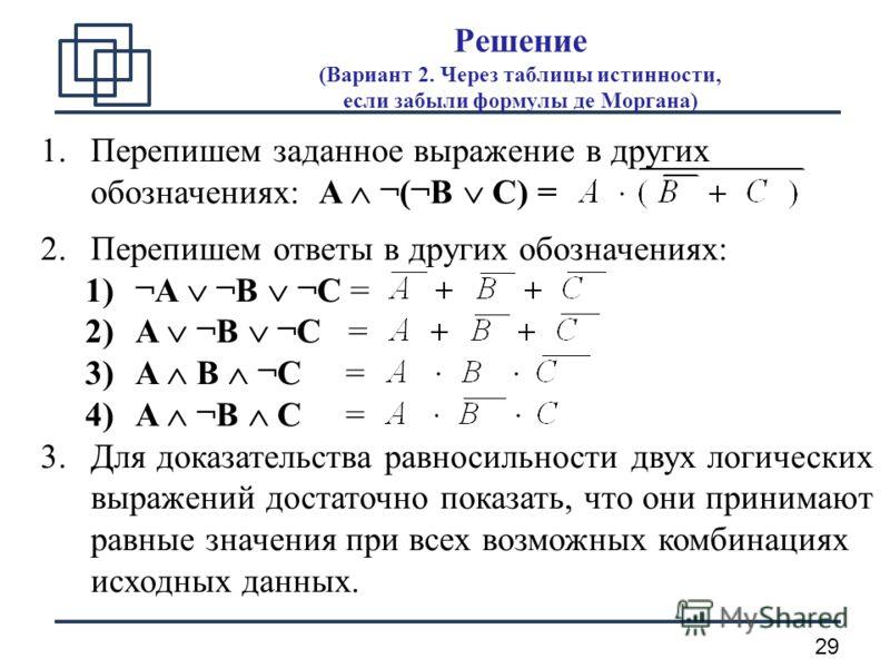 29 Решение (Вариант 2. Через таблицы истинности, если забыли формулы де Моргана) 1.Перепишем заданное выражение в других обозначениях: A ¬(¬B C) = 2.Перепишем ответы в других обозначениях: 1)¬A ¬B ¬C = 2)A ¬B ¬C = 3)A B ¬C = 4)A ¬B C = 3.Для доказате