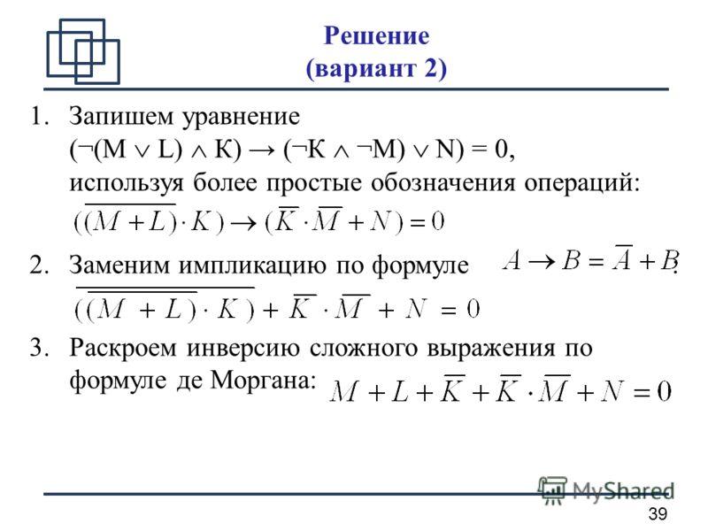 39 Решение (вариант 2) 1.Запишем уравнение (¬(М L) К) (¬К ¬М) N) = 0, используя более простые обозначения операций: 2.Заменим импликацию по формуле : 3.Раскроем инверсию сложного выражения по формуле де Моргана: