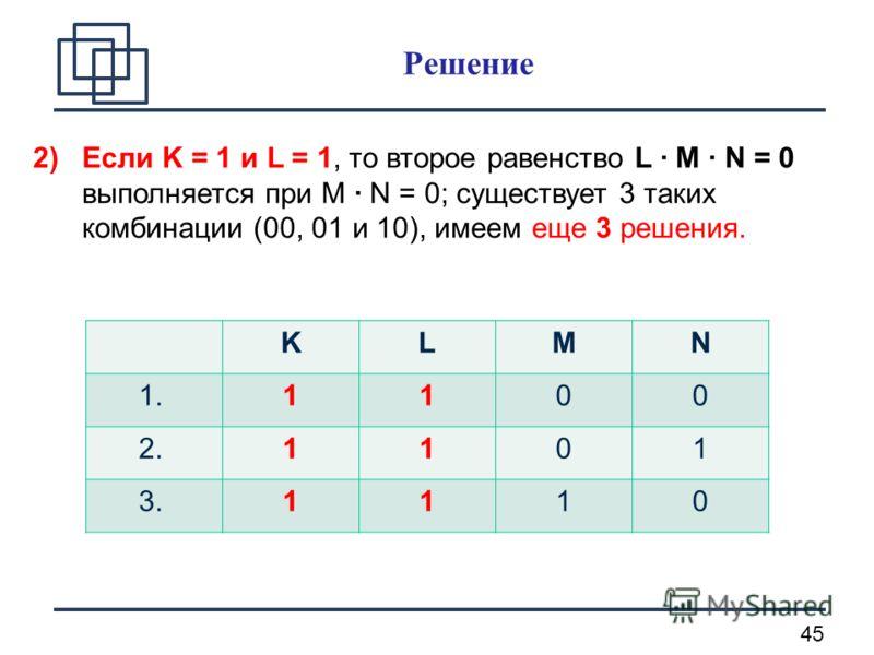 45 2)Если K = 1 и L = 1, то второе равенство L · M · N = 0 выполняется при М · N = 0; существует 3 таких комбинации (00, 01 и 10), имеем еще 3 решения. KLМN 1.1100 2.1101 3.1110 Решение