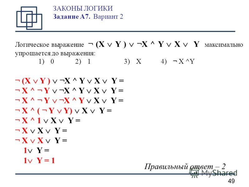 49 ЗАКОНЫ ЛОГИКИ Задание А7. Вариант 2 Логическое выражение ¬ (X Y ) ¬X ^ Y X Y максимально упрощается до выражения: 1)0 2) 13)X4) ¬ X ^Y ¬ (X Y ) ¬X ^ Y X Y = ¬ X ^ ¬ Y ¬X ^ Y X Y = ¬ X ^ ( ¬ Y Y) X Y = ¬ X ^ 1 X Y = ¬ X X Y = 1 Y = 1 Y = 1 Правильн