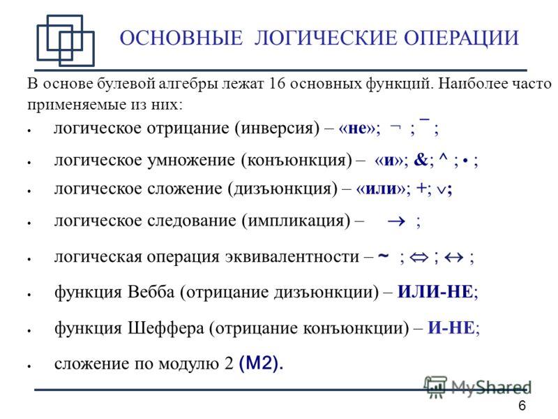 6 ОСНОВНЫЕ ЛОГИЧЕСКИЕ ОПЕРАЦИИ В основе булевой алгебры лежат 16 основных функций. Наиболее часто применяемые из них: логическое отрицание (инверсия) – «не»; ¬ ; ¯ ; логическое умножение (конъюнкция) – «и»; &;^ ; ; логическое сложение (дизъюнкция) –