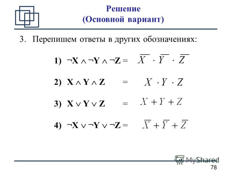 78 Решение (Основной вариант) 3.Перепишем ответы в других обозначениях: 1)¬X ¬Y ¬Z = 2)X Y Z = 3)X Y Z = 4)¬X ¬Y ¬Z =