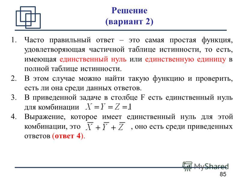 85 Решение (вариант 2) 1.Часто правильный ответ – это самая простая функция, удовлетворяющая частичной таблице истинности, то есть, имеющая единственный нуль или единственную единицу в полной таблице истинности. 2.В этом случае можно найти такую функ