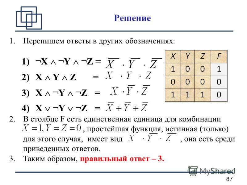 87 Решение 1.Перепишем ответы в других обозначениях: 1)¬X ¬Y ¬Z = 2)X Y Z = 3)X ¬Y ¬Z = 4)X ¬Y ¬Z = 2.В столбце F есть единственная единица для комбинации, простейшая функция, истинная (только) для этого случая, имеет вид, она есть среди приведенных